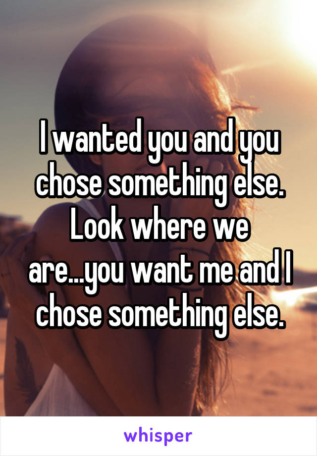 I wanted you and you chose something else. Look where we are...you want me and I chose something else.