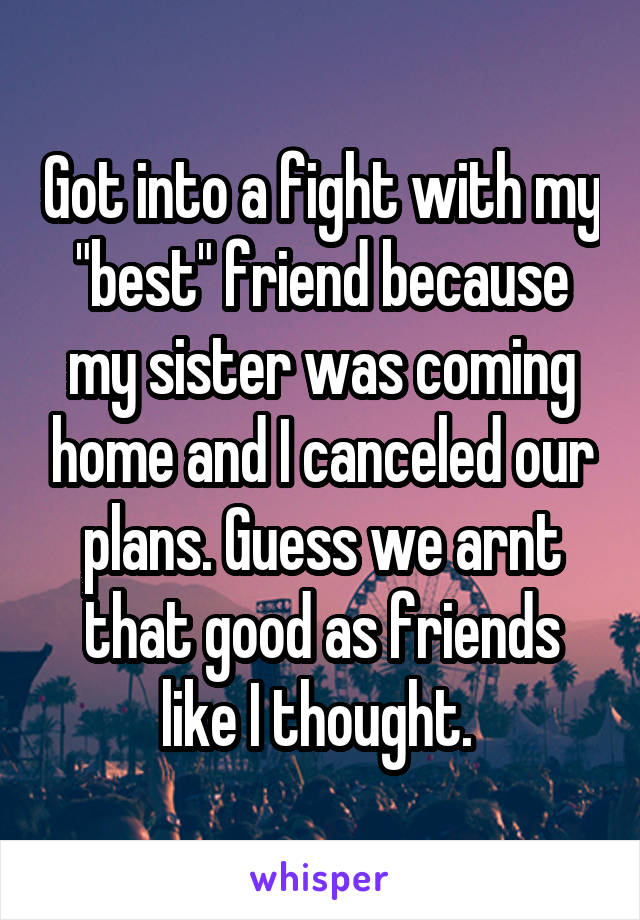 "Got into a fight with my ""best"" friend because my sister was coming home and I canceled our plans. Guess we arnt that good as friends like I thought."