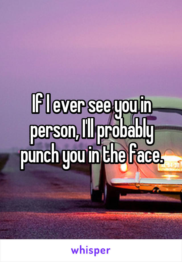 If I ever see you in person, I'll probably punch you in the face.