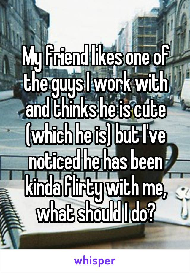 My friend likes one of the guys I work with and thinks he is cute (which he is) but I've noticed he has been kinda flirty with me, what should I do?