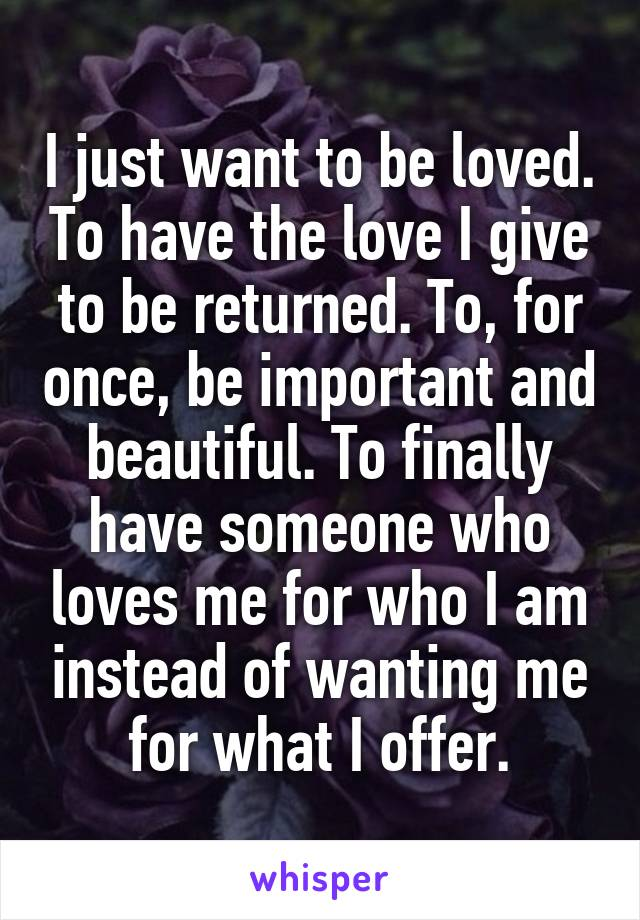 I just want to be loved. To have the love I give to be returned. To, for once, be important and beautiful. To finally have someone who loves me for who I am instead of wanting me for what I offer.