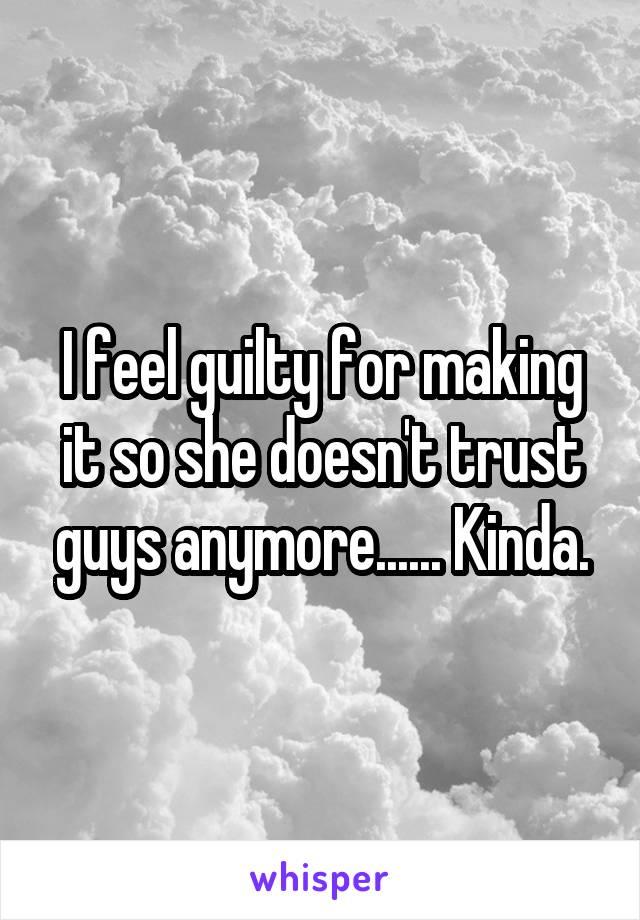 I feel guilty for making it so she doesn't trust guys anymore...... Kinda.