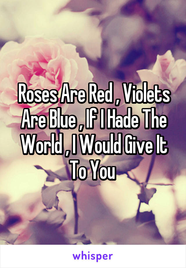 Roses Are Red , Violets Are Blue , If I Hade The World , I Would Give It To You