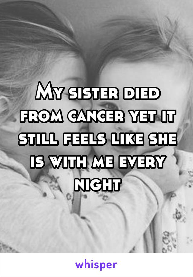 My sister died from cancer yet it still feels like she is with me every night