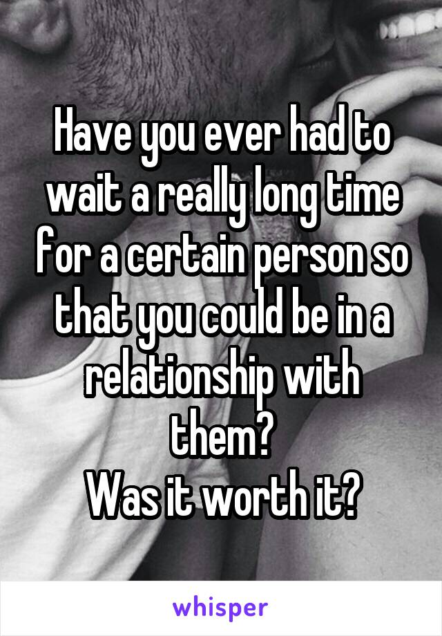 Have you ever had to wait a really long time for a certain person so that you could be in a relationship with them? Was it worth it?