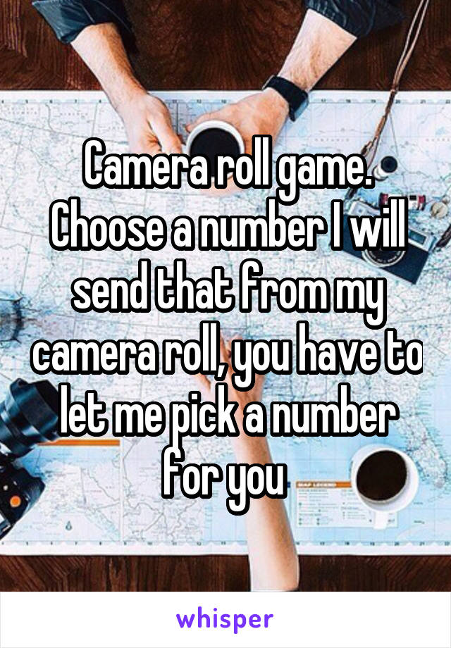 Camera roll game. Choose a number I will send that from my camera roll, you have to let me pick a number for you