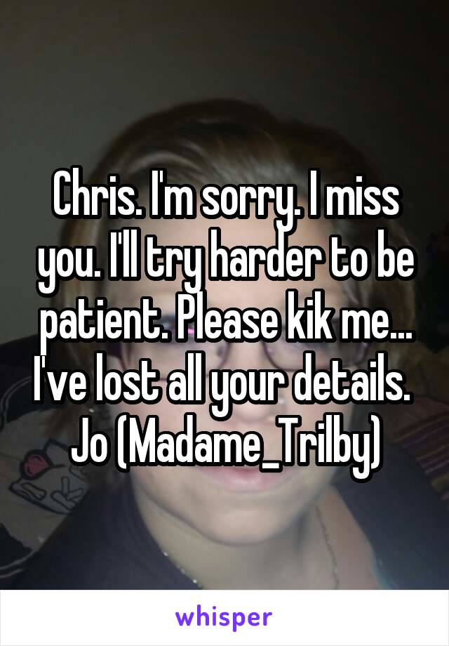 Chris. I'm sorry. I miss you. I'll try harder to be patient. Please kik me... I've lost all your details.  Jo (Madame_Trilby)