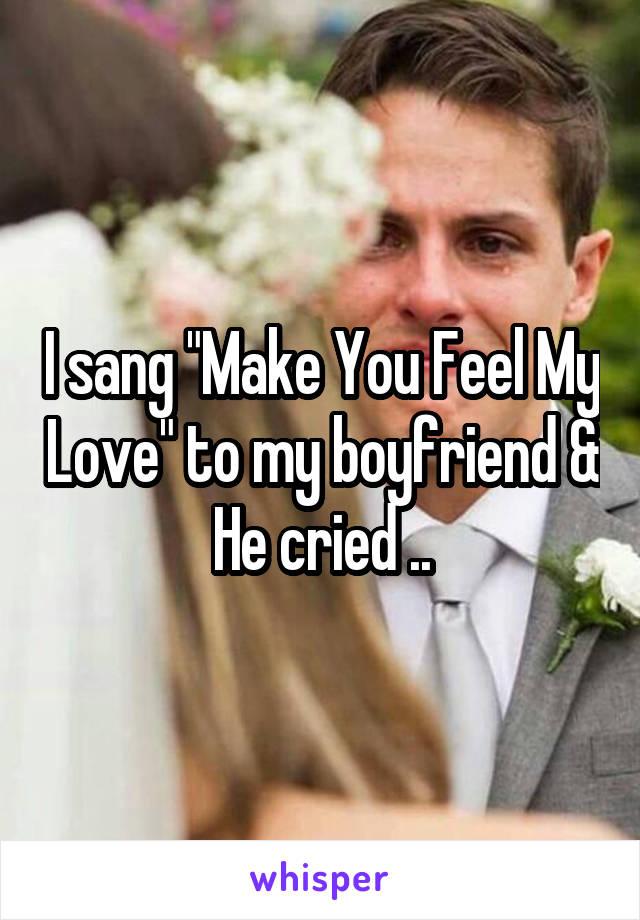 """I sang """"Make You Feel My Love"""" to my boyfriend & He cried .."""
