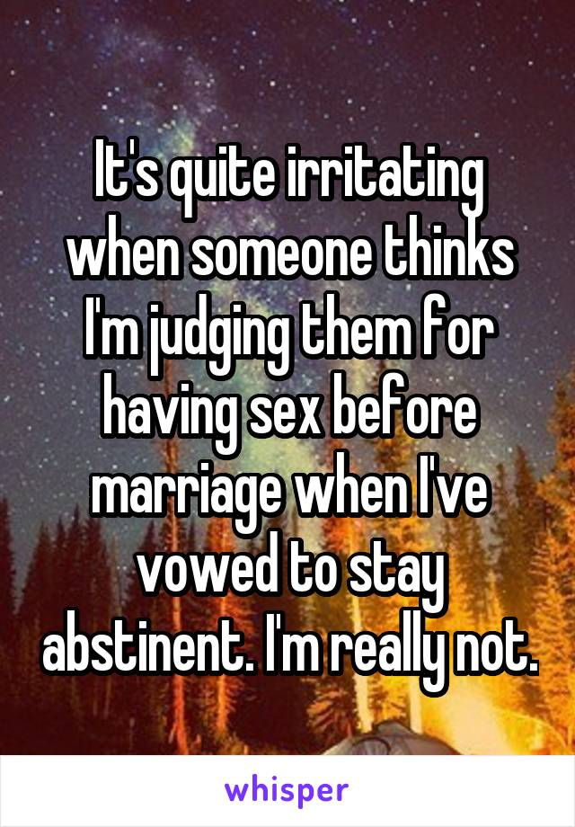 It's quite irritating when someone thinks I'm judging them for having sex before marriage when I've vowed to stay abstinent. I'm really not.