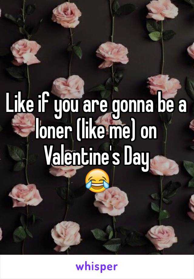 Like if you are gonna be a loner (like me) on Valentine's Day 😂