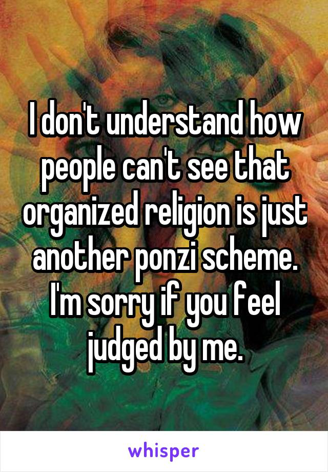 I don't understand how people can't see that organized religion is just another ponzi scheme. I'm sorry if you feel judged by me.