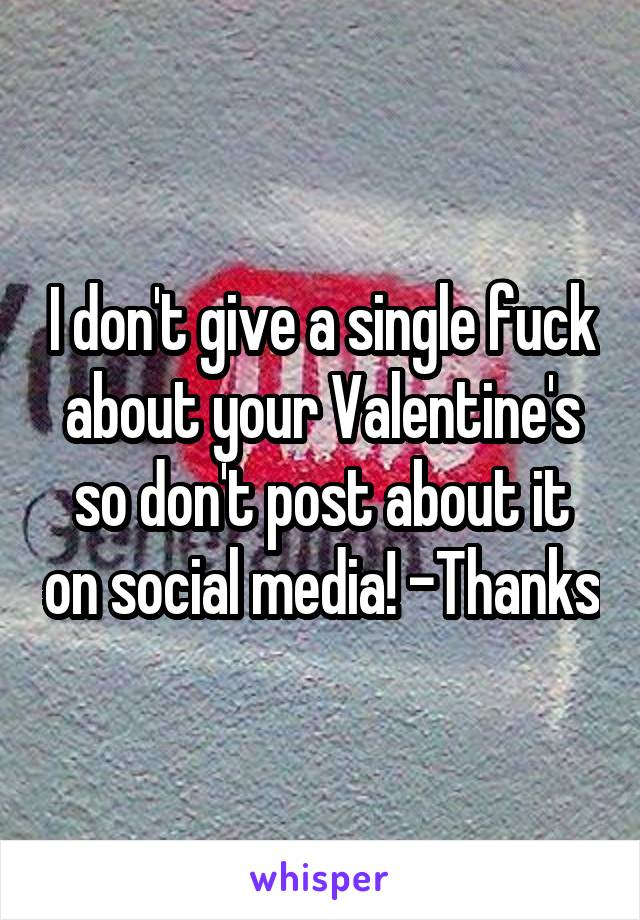 I don't give a single fuck about your Valentine's so don't post about it on social media! -Thanks