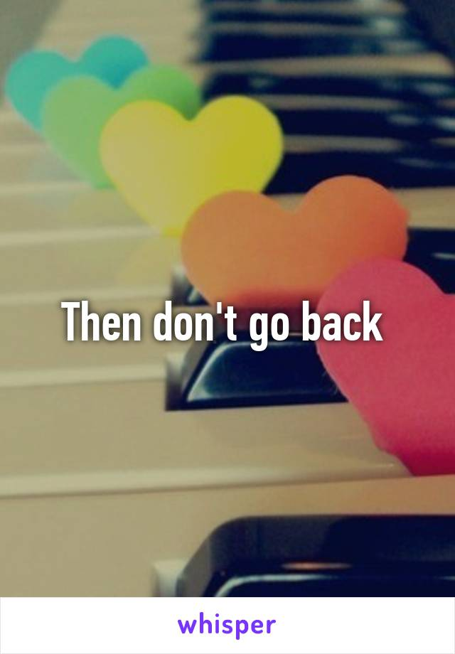 Then don't go back