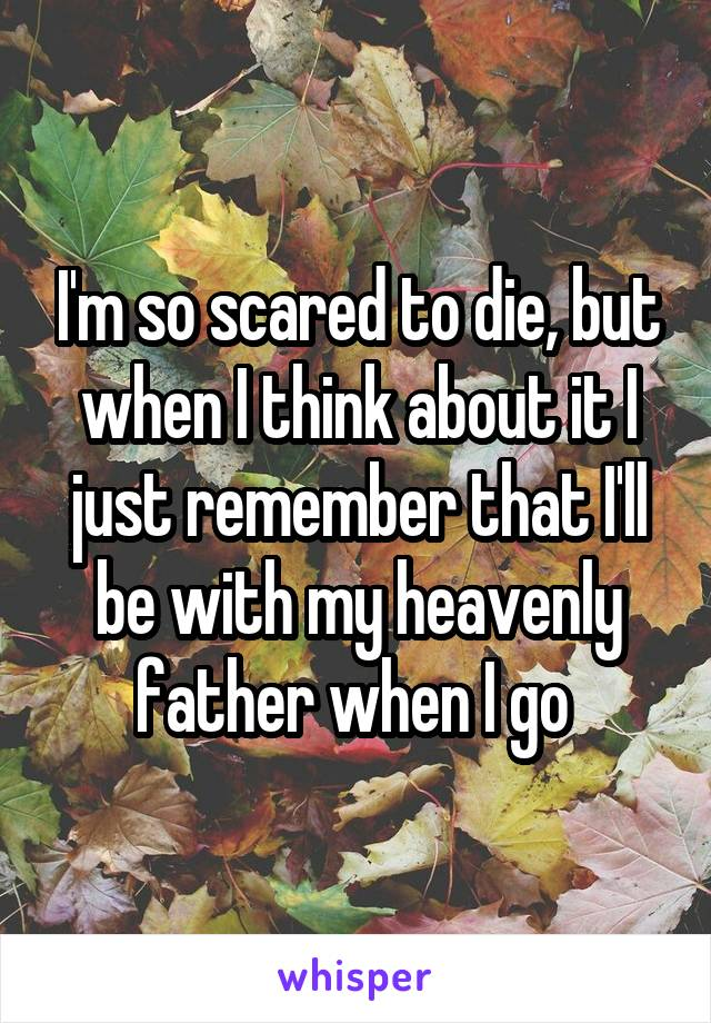 I'm so scared to die, but when I think about it I just remember that I'll be with my heavenly father when I go