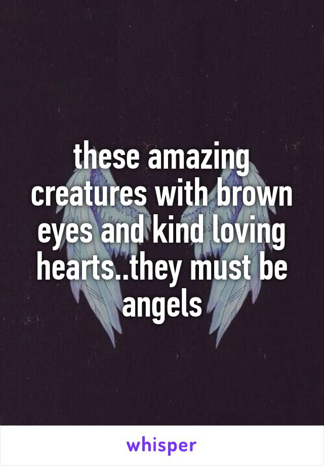 these amazing creatures with brown eyes and kind loving hearts..they must be angels