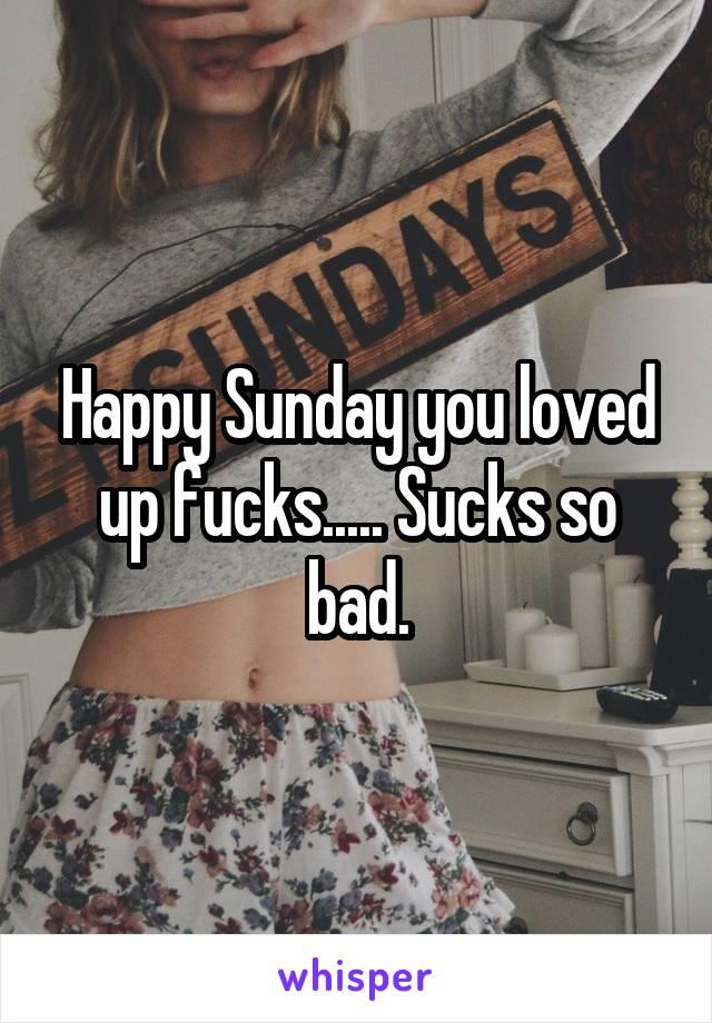 Happy Sunday you loved up fucks..... Sucks so bad.