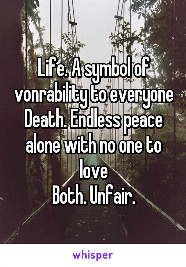 Life A Symbol Of Vonrability To Everyone Death Endless Peace Alone