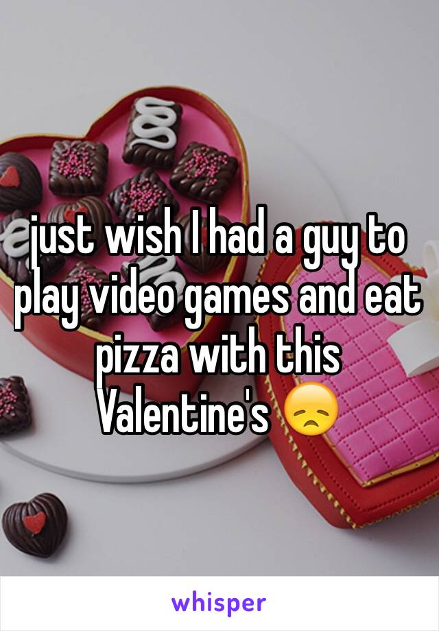 just wish I had a guy to play video games and eat pizza with this Valentine's 😞
