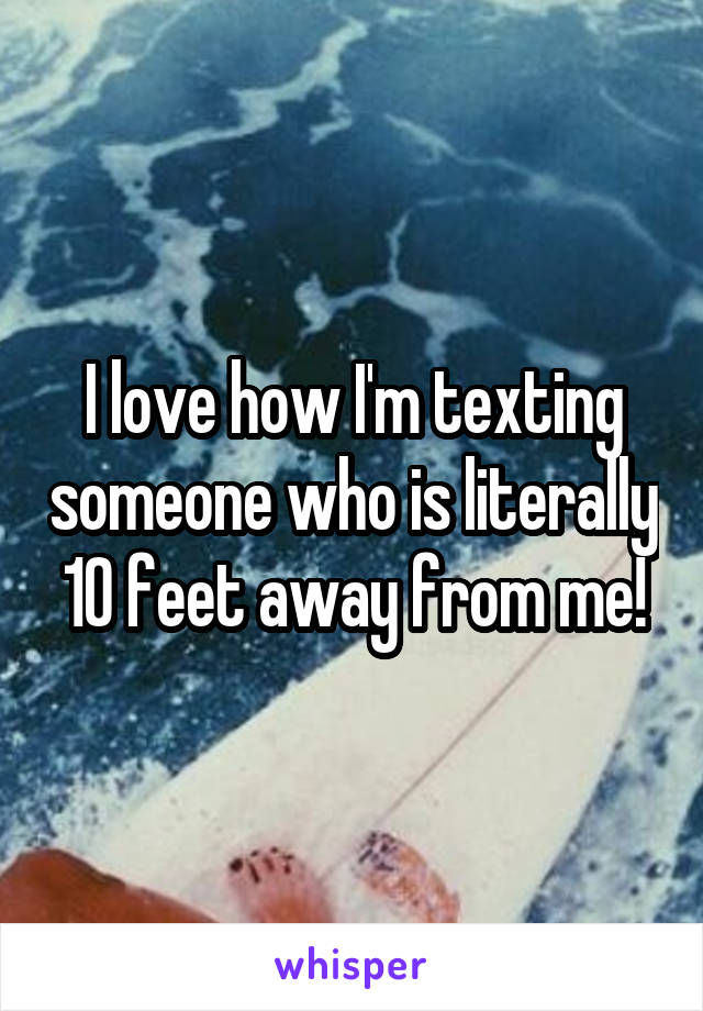 I love how I'm texting someone who is literally 10 feet away from me!