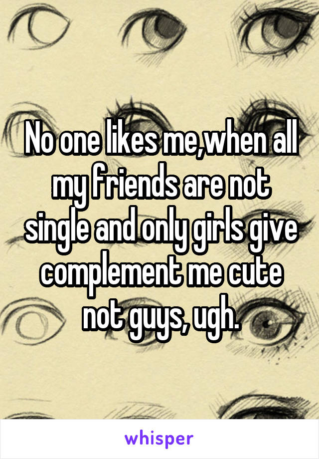 No one likes me,when all my friends are not single and only girls give complement me cute not guys, ugh.