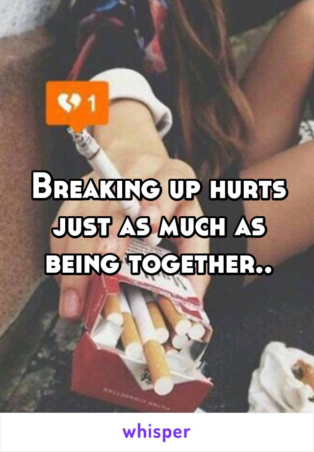 Breaking up hurts just as much as being together..