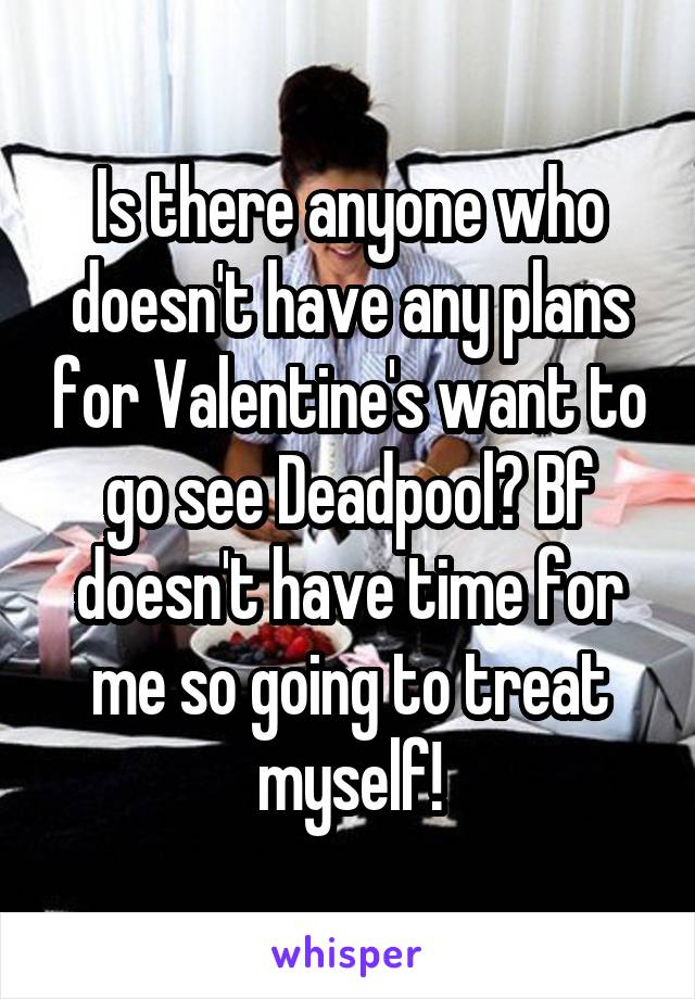 Is there anyone who doesn't have any plans for Valentine's want to go see Deadpool? Bf doesn't have time for me so going to treat myself!
