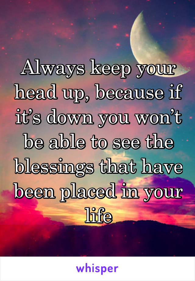 Always keep your head up, because if it's down you won't be able to see the blessings that have been placed in your life