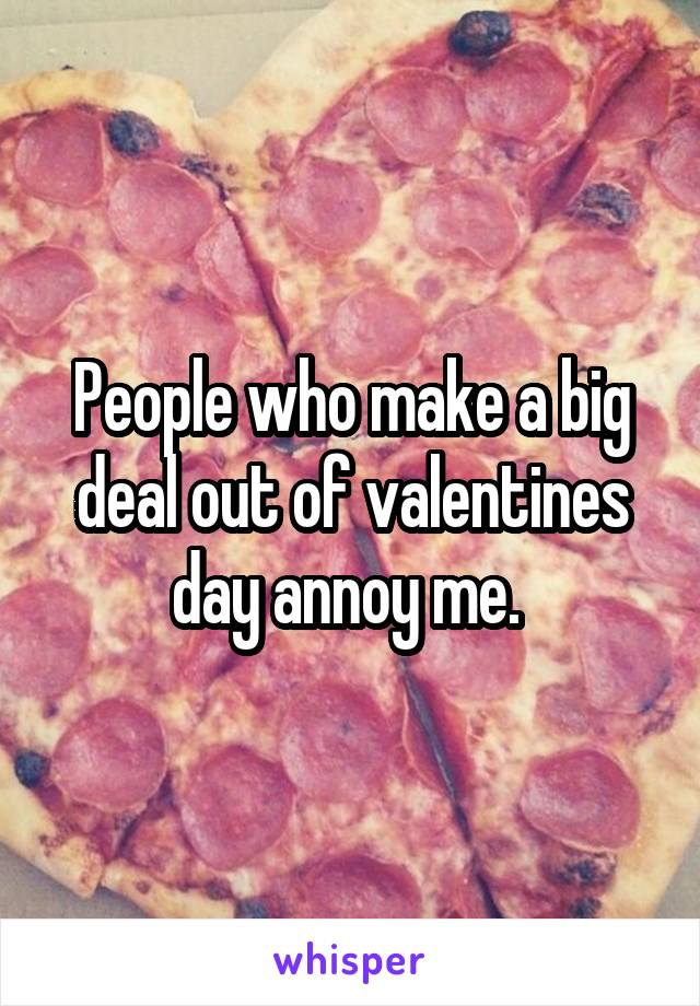 People who make a big deal out of valentines day annoy me.