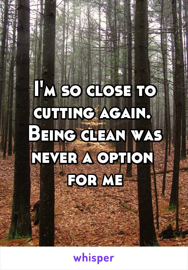 I'm so close to cutting again.  Being clean was never a option  for me