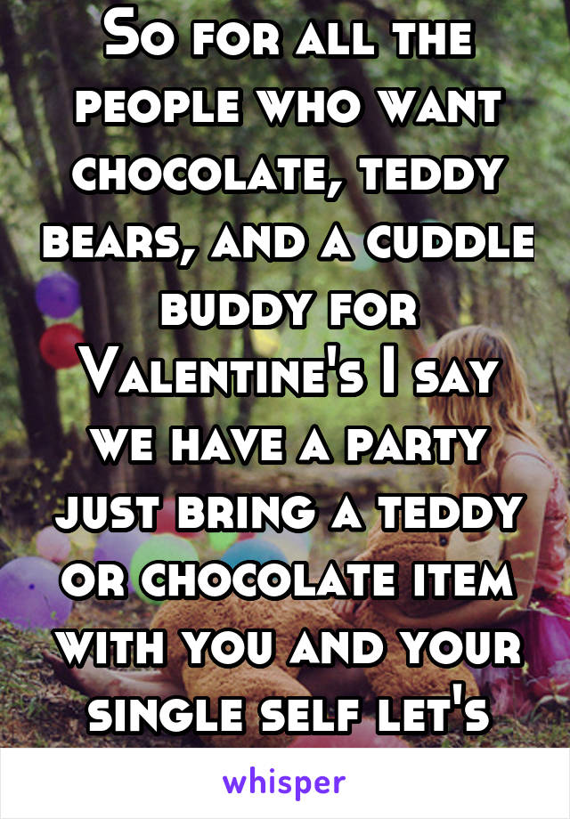 So for all the people who want chocolate, teddy bears, and a cuddle buddy for Valentine's I say we have a party just bring a teddy or chocolate item with you and your single self let's throw a party