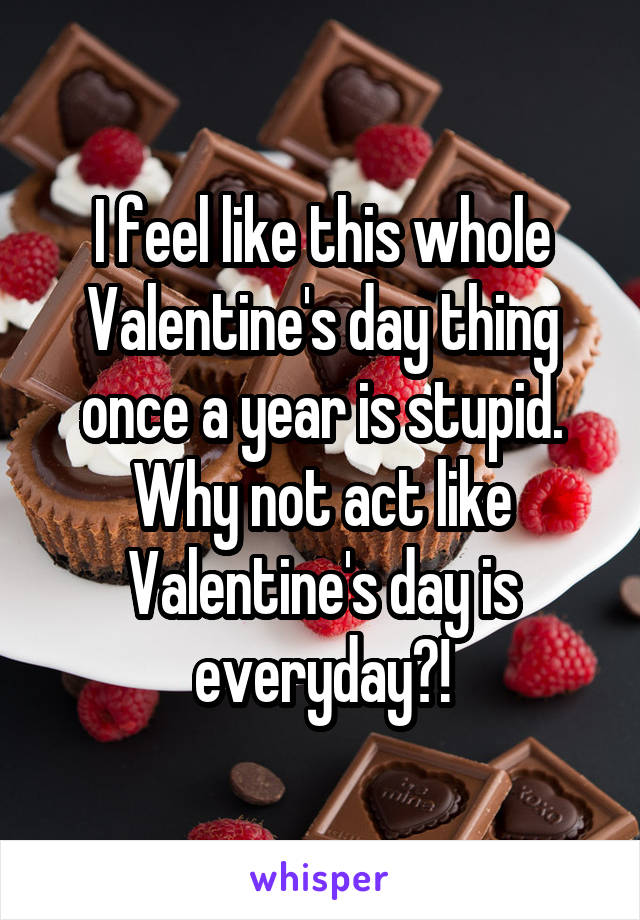I feel like this whole Valentine's day thing once a year is stupid. Why not act like Valentine's day is everyday?!