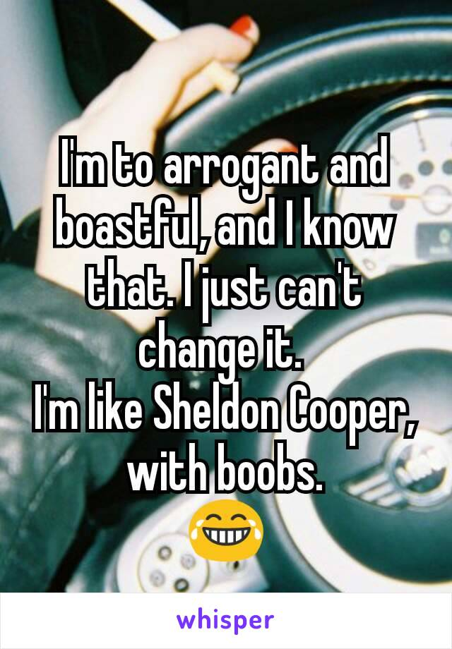 I'm to arrogant and boastful, and I know that. I just can't change it.  I'm like Sheldon Cooper, with boobs. 😂