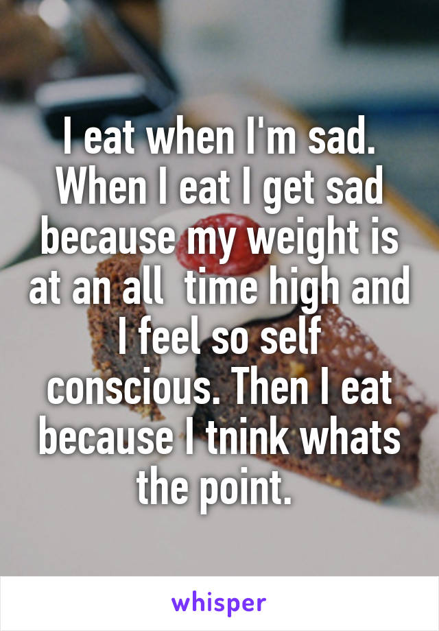 I eat when I'm sad. When I eat I get sad because my weight is at an all  time high and I feel so self conscious. Then I eat because I tnink whats the point.