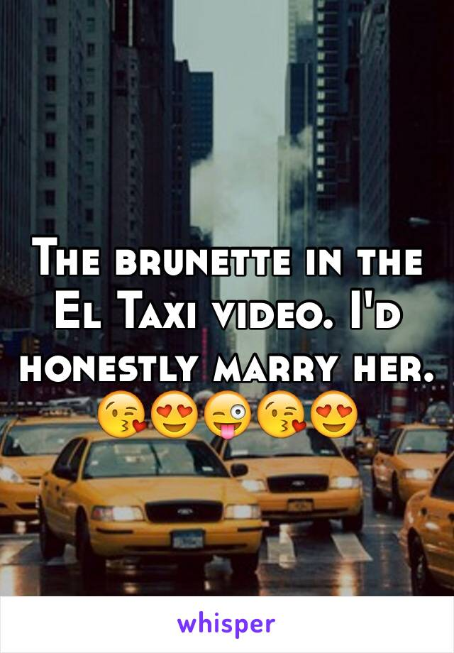 The brunette in the El Taxi video. I'd honestly marry her.  😘😍😜😘😍