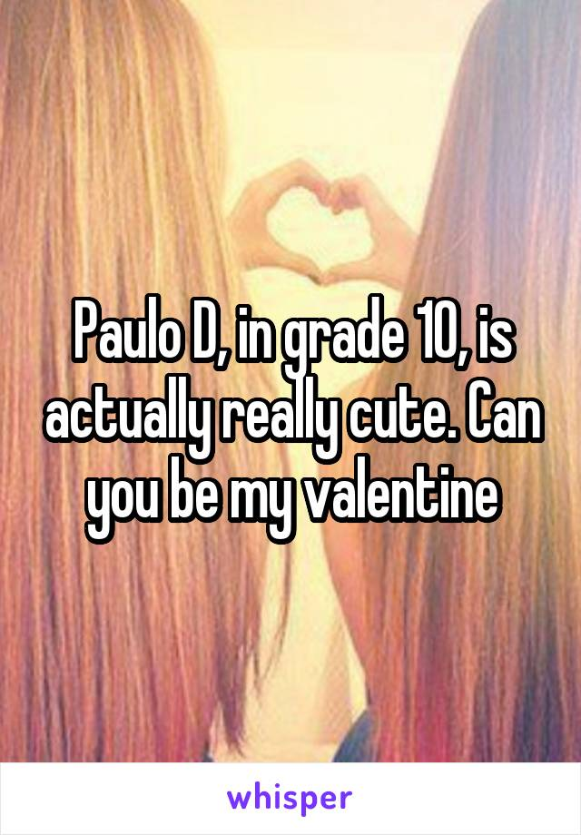 Paulo D, in grade 10, is actually really cute. Can you be my valentine