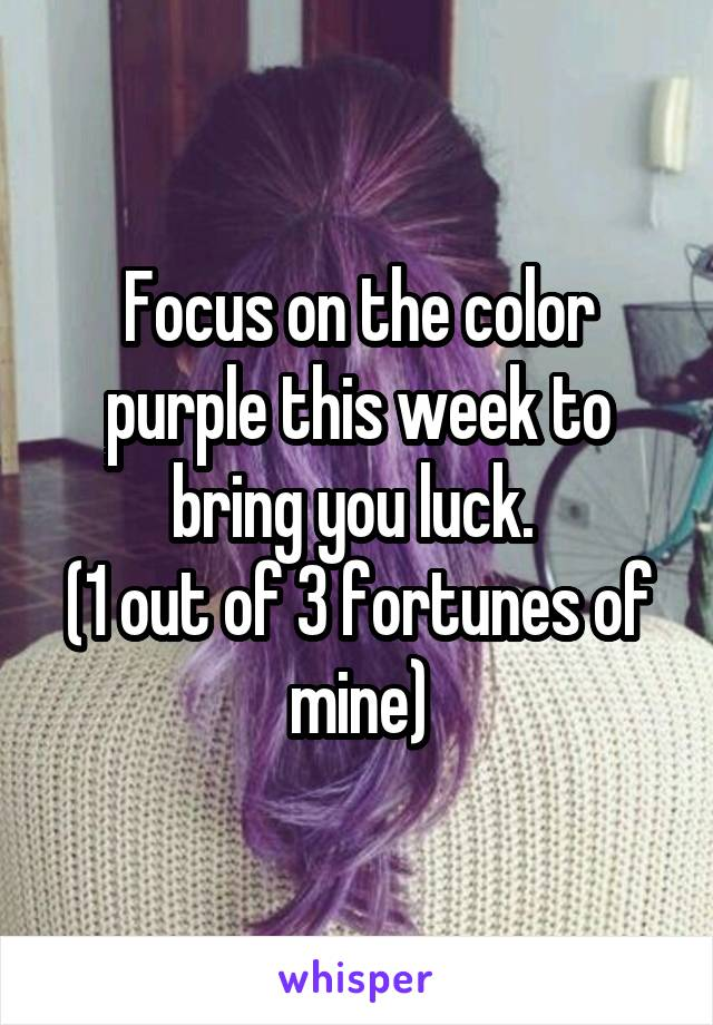 Focus on the color purple this week to bring you luck.  (1 out of 3 fortunes of mine)
