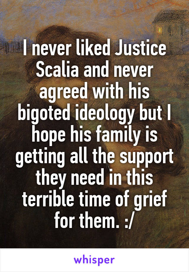 I never liked Justice Scalia and never agreed with his bigoted ideology but I hope his family is getting all the support they need in this terrible time of grief for them. :/