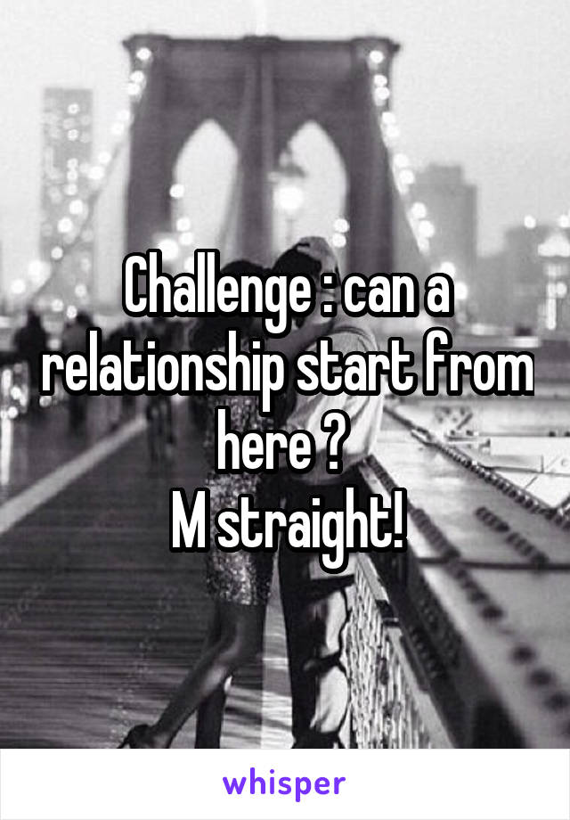 Challenge : can a relationship start from here ?  M straight!