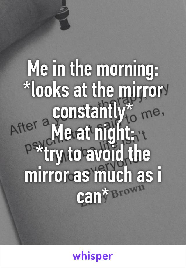 Me in the morning: *looks at the mirror constantly* Me at night: *try to avoid the mirror as much as i can*