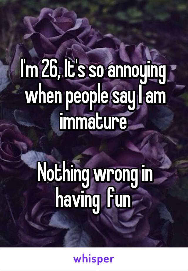 I'm 26, It's so annoying  when people say I am immature   Nothing wrong in having  fun