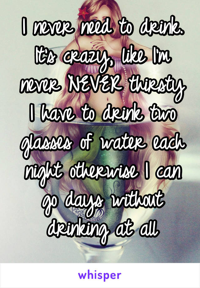 I never need to drink. It's crazy, like I'm never NEVER thirsty I have to drink two glasses of water each night otherwise I can go days without drinking at all