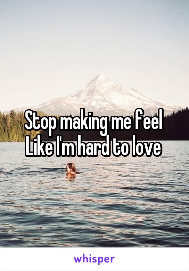 Stop making me feel  Like I'm hard to love