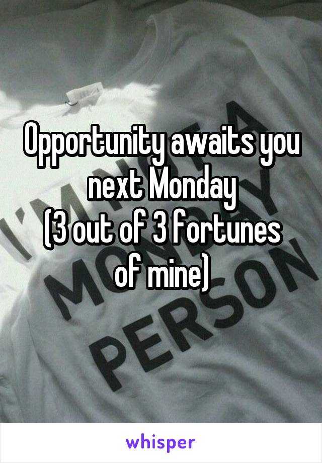 Opportunity awaits you next Monday (3 out of 3 fortunes of mine)