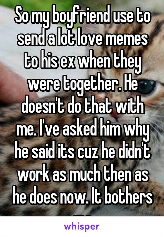 So my boyfriend use to send a lot love memes to his ex when they were together. He doesn't do that with me. I've asked him why he said its cuz he didn't work as much then as he does now. It bothers me