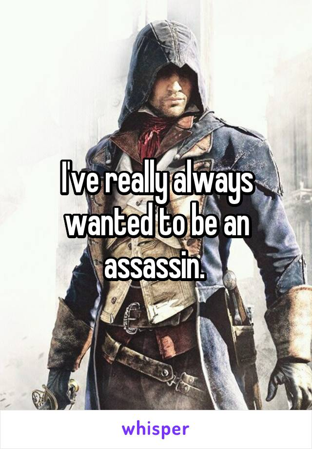 I've really always wanted to be an assassin.