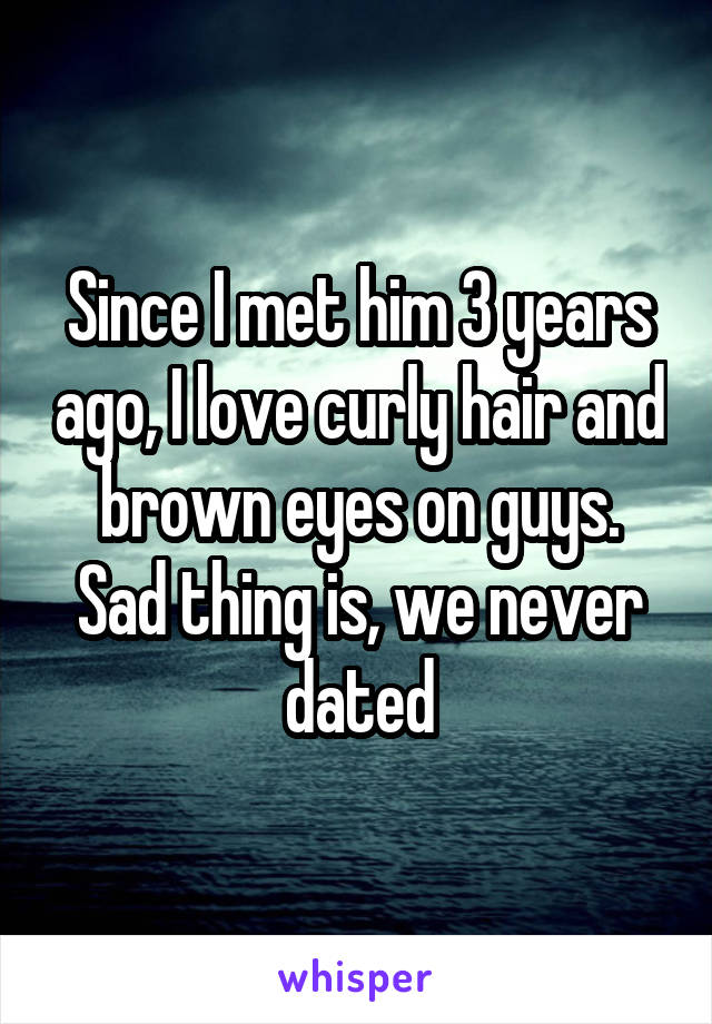 Since I met him 3 years ago, I love curly hair and brown eyes on guys. Sad thing is, we never dated