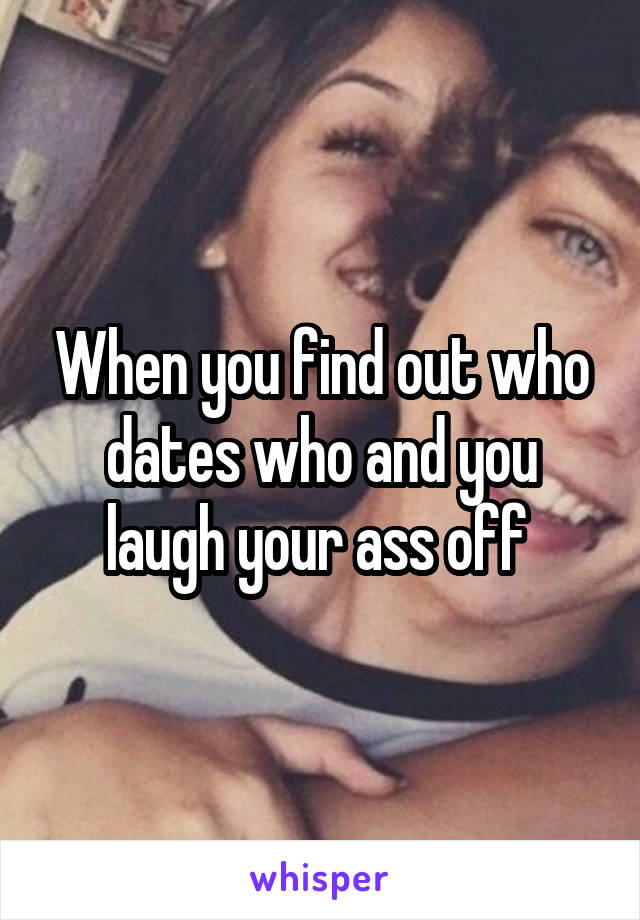 When you find out who dates who and you laugh your ass off