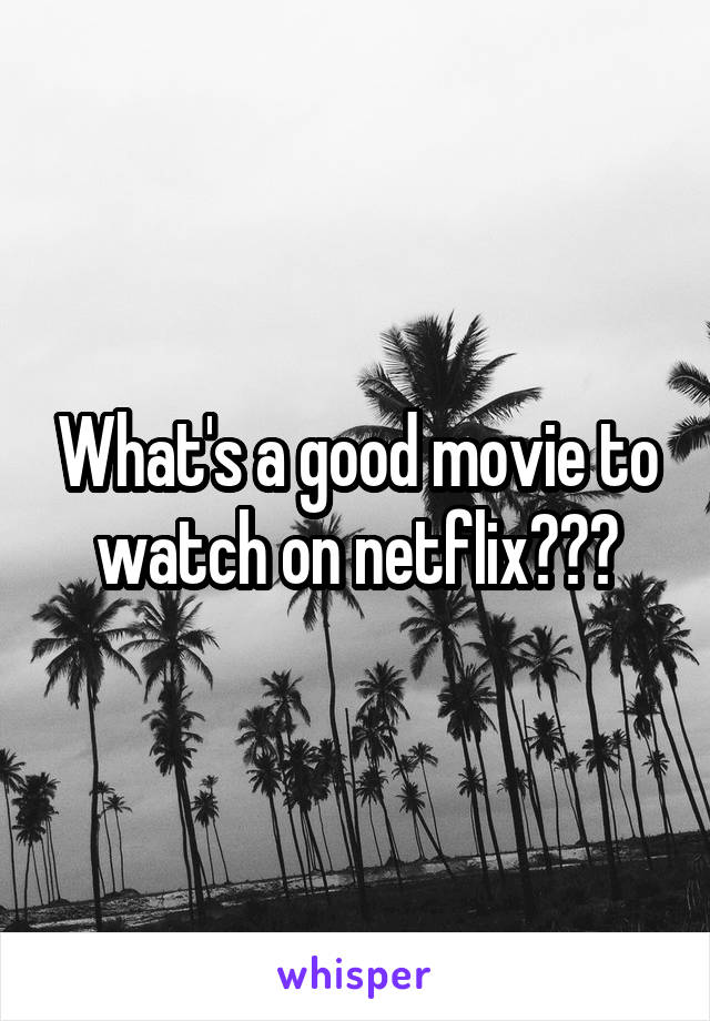 What's a good movie to watch on netflix???