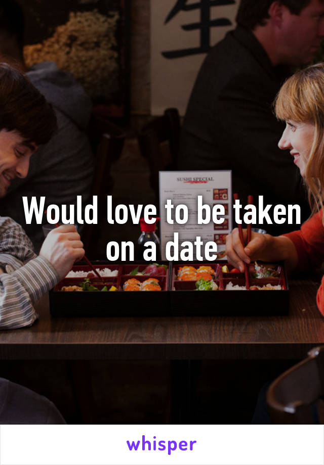 Would love to be taken on a date