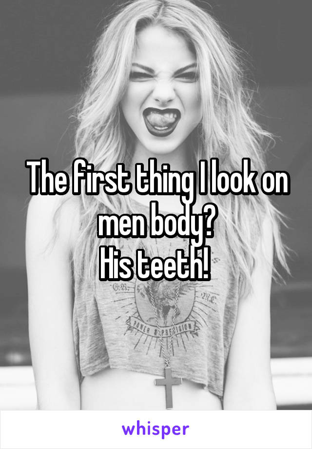 The first thing I look on men body? His teeth!